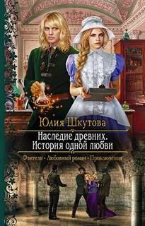 Шкутова Юлия - Наследие древних. История одной любви