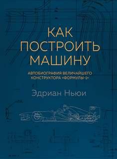 Ньюи Эдриан - Как построить машину. Автобиография величайшего конструктора «Формулы-1»