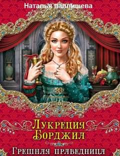 Павлищева Наталья - Лукреция Борджиа. Грешная праведница