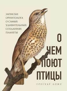 Лоис Грегуар - О чем поют птицы. Записки орнитолога о самых удивительных созданиях планеты