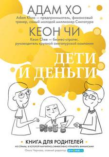 Хо Адам, Чи Кеон - Дети и деньги. Книга для родителей из страны, в которой научились эффективно управлять финансами