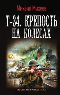 Михеев Михаил - Стрелок 03. Т-34. Крепость на колесах