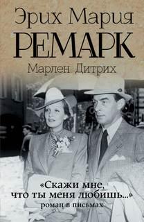 Ремарк Эрих Мария, Дитрих Марлен - «Скажи мне, что ты меня любишь…»: роман в письмах