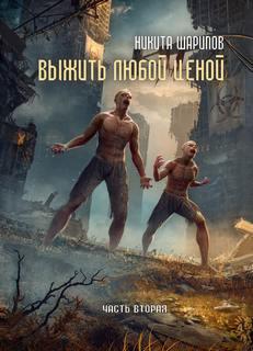Шарипов Никита - Выжить любой ценой 02. Выжить любой ценой. Часть 2