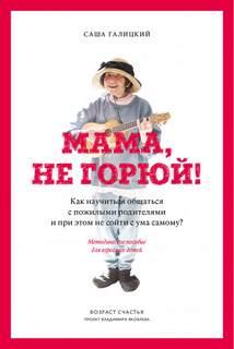 Галицкий Саша - Мама, не горюй! Как научиться общаться с пожилыми родителями и при этом не сойти с ума самому?