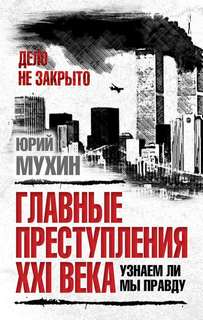 Мухин Юрий - Главные преступления XXI века. Узнаем ли мы правду?