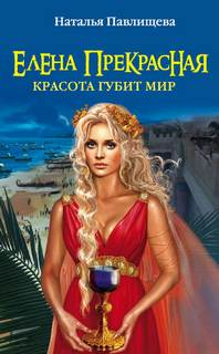 Павлищева Наталья - Елена Прекрасная. Красота губит мир