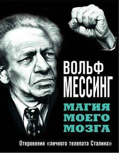 Мессинг Вольф - Магия моего мозга. Откровения «личного телепата Сталина»