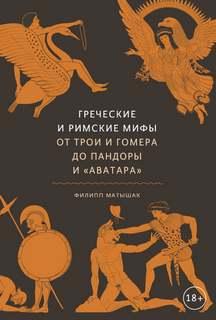Матышак Филипп - Греческие и римские мифы. От Трои и Гомера до Пандоры и «Аватара»