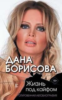 Борисова Дана - Жизнь под кайфом. Откровенная автобиография