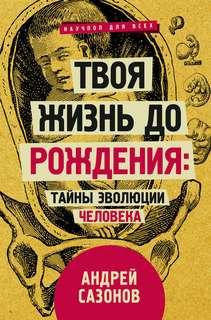 Сазонов Андрей - Твоя жизнь до рождения: тайны эволюции человека