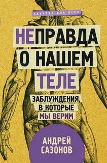 Сазонов Андрей - [Не]правда о нашем теле. Заблуждения, в которые мы верим
