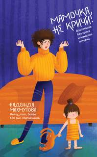 Махмутова Надежда - Мамочка, не кричи! Воспитание без крика и маминых истерик