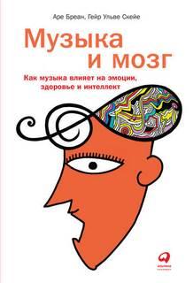 Бреан Аре, Скейе Гейр - Музыка и мозг. Как музыка влияет на эмоции, здоровье и интеллект