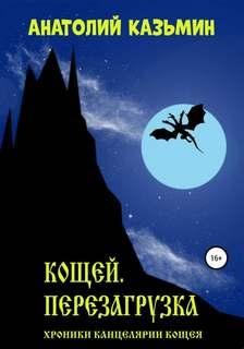 Казьмин Анатолий - Хроники Канцелярии Кощея 01. Кощей. Перезагрузка