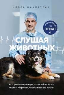 Фицпатрик Ноэль - Слушая животных: история ветеринара, который продал Астон Мартин, чтобы спасать жизни