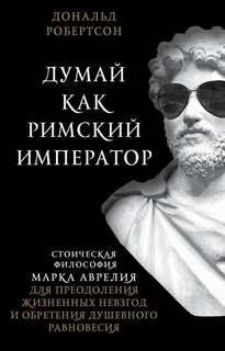 Робертсон Дональд - Думай как римский император. Стоическая философия Марка Аврелия