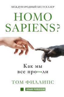 Филлипс Том - Homo sapiens? Как мы все про***ли