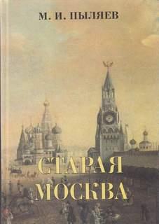 Пыляев Михаил - Старая Москва. История былой жизни первопрестольной столицы