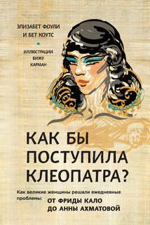 Фоули Элизабет, Коутс Бет - Как бы поступила Клеопатра? Как великие женщины решали ежедневные проблемы: от Фриды Кало до Анны Ахматовой
