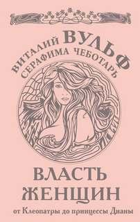 Вульф Виталий, Чеботарь Серафима - Власть женщин. От Клеопатры до принцессы Дианы