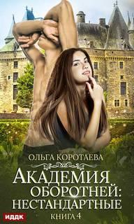 Коротаева Ольга - Академия оборотней. Нестандартные. Книга 4