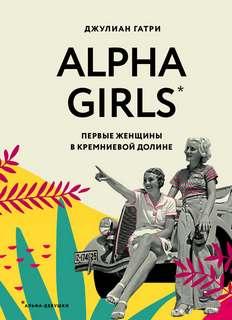 Гатри Джулиан - Alpha Girls. Первые женщины в Кремниевой долине