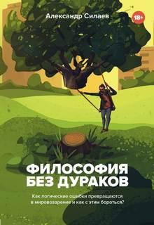 Силаев Александр - Философия без дураков. Как логические ошибки становятся мировоззрением и как с этим бороться?
