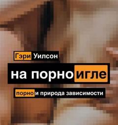 Уилсон Гэри - На порноигле. Порнография и природа зависимости