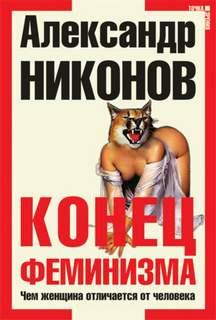 Никонов Александр - Конец феминизма. Чем женщина отличается от человека