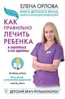 Орлова Елена - Книга детского врача, написанная для родителей. Как правильно лечить ребенка и заботиться о его здоровье