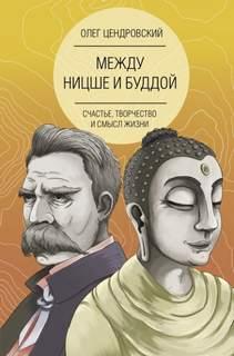 Цендровский Олег - Между Ницше и Буддой: счастье, творчество и смысл жизни