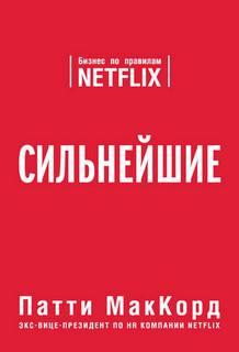 МакКорд Патти - Сильнейшие. Бизнес по правилам Netflix