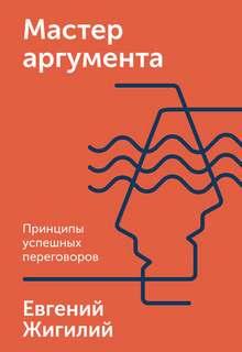 Жигилий Евгений - Мастер аргумента. Принципы успешных переговоров