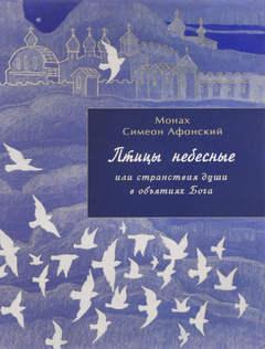 Симеон Афонский монах - Птицы небесные 01. Птицы небесные или странствия души в объятиях Бога. Том I