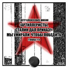 Михин Петр - «Артиллеристы, Сталин дал приказ!» Мы умирали, чтобы победить