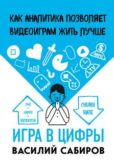 Сабиров Василий - Игра в цифры. Как аналитика позволяет видеоиграм жить