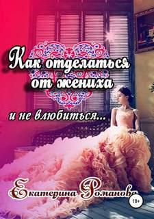 Романова Екатерина - Как отделаться от жениха и не влюбиться