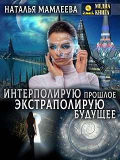 Мамлеева Наталья - Интерполирую прошлое – Экстраполирую будущее