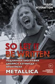 Эглинтон Марк - So let it be written: подлинная биография вокалиста Metallica Джеймса Хэтфилда