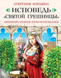 Борджиа Лукреция - Исповедь «святой грешницы». Любовный дневник эпохи Возрождения