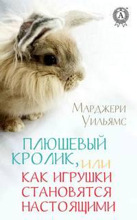 Уильямс Марджери - Плюшевый Кролик, или Как игрушки становятся настоящими