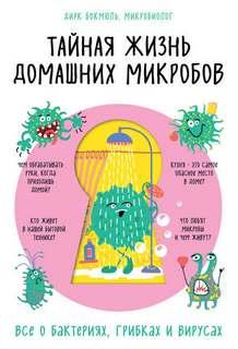 Дирк Бокмюль - Тайная жизнь домашних микробов: все о бактериях, грибках и вирусах