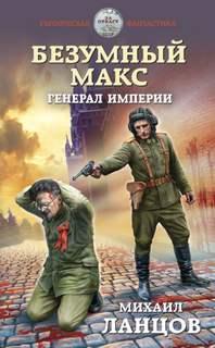Ланцов Михаил - Безумный Макс 04. Генерал Империи