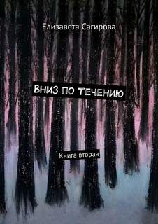 Сагирова Елизавета - Вниз по течению. Книга 2