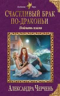 Черчень Александра - Счастливый брак по-драконьи 01. Поймать пламя