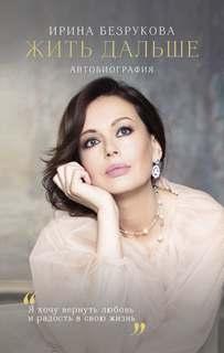 Безрукова Ирина - Жить дальше. Автобиография