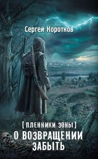 Коротков Сергей - Пленники Зоны 01. О возвращении забыть (S.T.A.L.K.E.R)