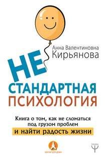 Кирьянова Анна - Нестандартная психология. Книга о том, как не сломаться под грузом проблем и найти радость