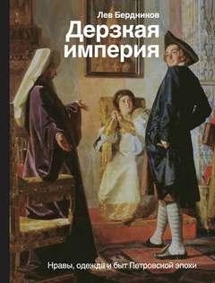 Бердников Лев - Дерзкая империя. Нравы, одежда и быт Петровской эпохи